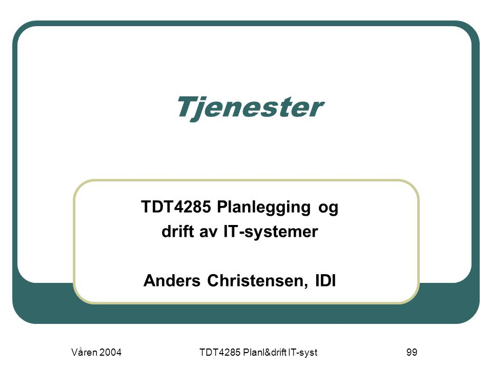 Våren 2004TDT4285 Planl&drift IT-syst99 Tjenester TDT4285 Planlegging og drift av IT-systemer Anders Christensen, IDI