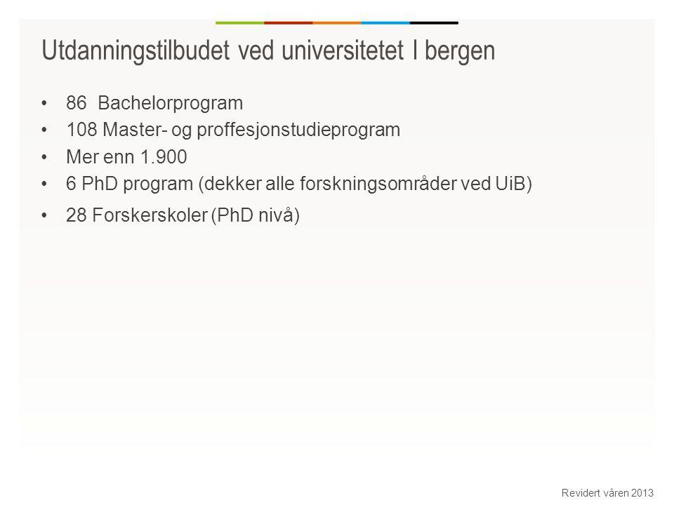 Utdanningstilbudet ved universitetet I bergen 86 Bachelorprogram 108 Master- og proffesjonstudieprogram Mer enn 1.900 6 PhD program (dekker alle forskningsområder ved UiB) 28 Forskerskoler (PhD nivå) Revidert våren 2013