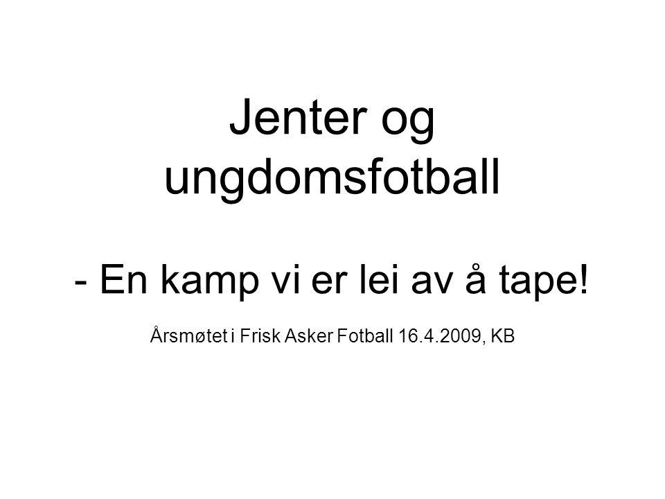 Jenter og ungdomsfotball - En kamp vi er lei av å tape! Årsmøtet i Frisk Asker Fotball 16.4.2009, KB