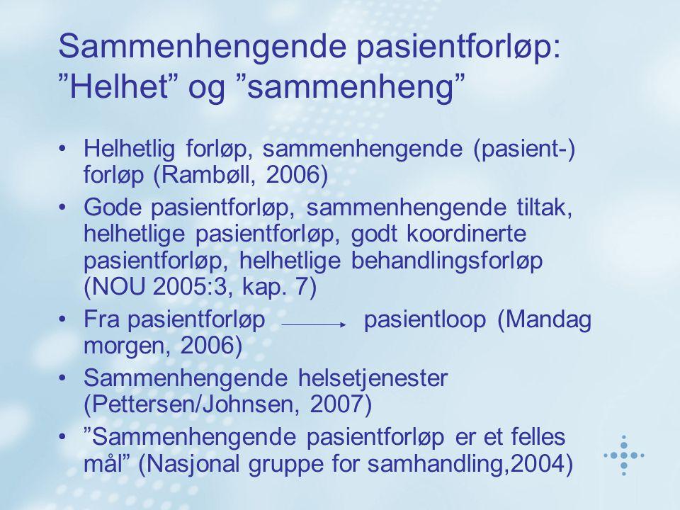 Sammenhengende pasientforløp: Helhet og sammenheng Helhetlig forløp, sammenhengende (pasient-) forløp (Rambøll, 2006) Gode pasientforløp, sammenhengende tiltak, helhetlige pasientforløp, godt koordinerte pasientforløp, helhetlige behandlingsforløp (NOU 2005:3, kap.