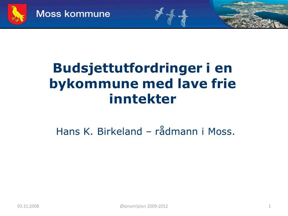 03.11.2008Økonomiplan 2009-20121 Moss kommune Budsjettutfordringer i en bykommune med lave frie inntekter Hans K. Birkeland – rådmann i Moss.