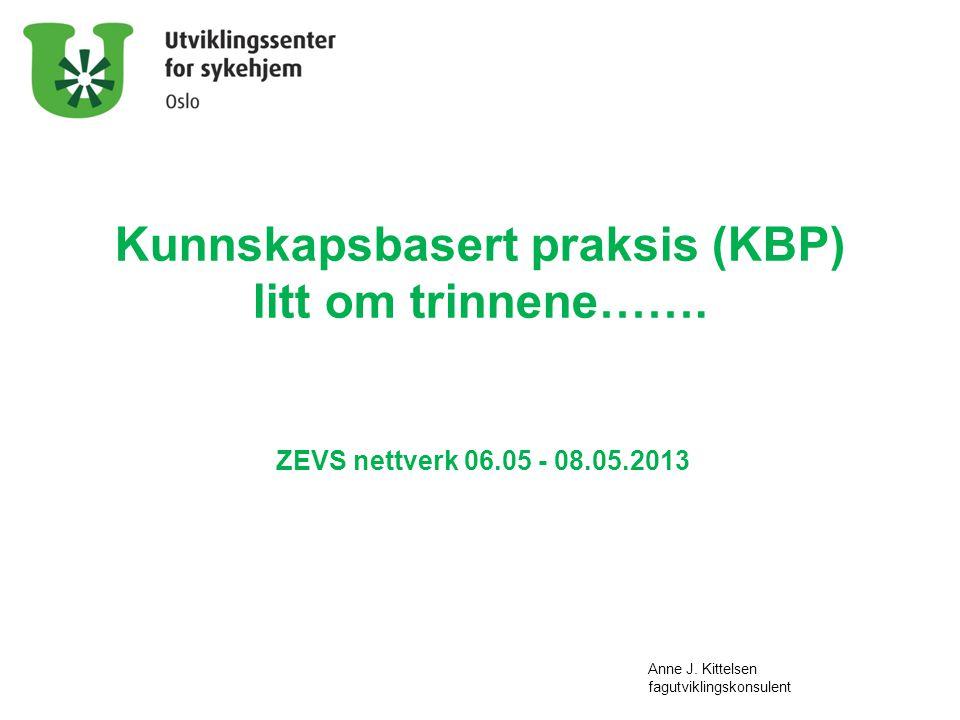 Kunnskapsbasert praksis (KBP) litt om trinnene……. ZEVS nettverk 06.05 - 08.05.2013 Anne J. Kittelsen fagutviklingskonsulent