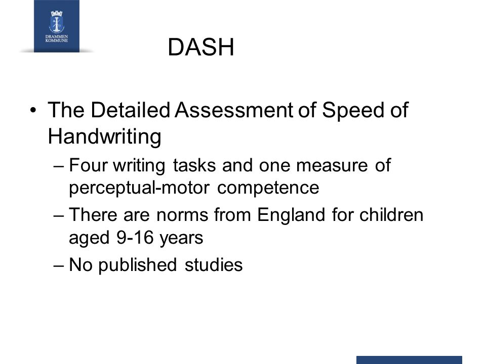 DASH The Detailed Assessment of Speed of Handwriting –Four writing tasks and one measure of perceptual-motor competence –There are norms from England