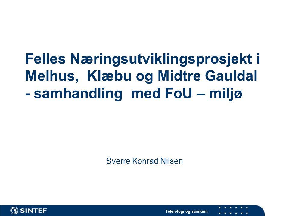 Teknologi og samfunn Felles Næringsutviklingsprosjekt i Melhus, Klæbu og Midtre Gauldal - samhandling med FoU – miljø Sverre Konrad Nilsen
