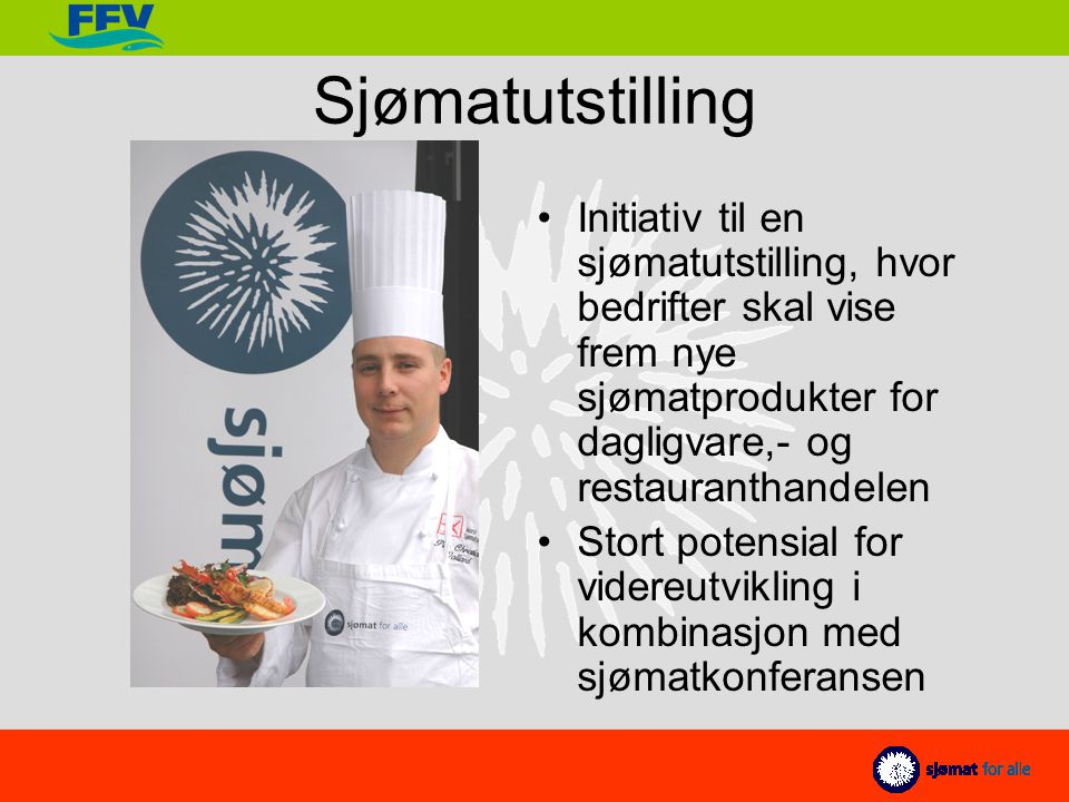 Sjømatutstilling Initiativ til en sjømatutstilling, hvor bedrifter skal vise frem nye sjømatprodukter for dagligvare,- og restauranthandelen Stort potensial for videreutvikling i kombinasjon med sjømatkonferansen
