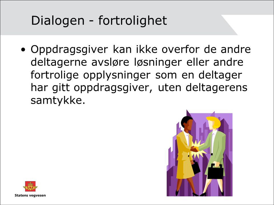 Dialogen - fortrolighet Oppdragsgiver kan ikke overfor de andre deltagerne avsløre løsninger eller andre fortrolige opplysninger som en deltager har g
