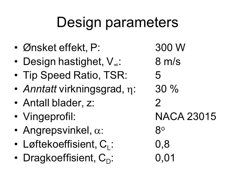 Design parameters Ønsket effekt, P:300 W Design hastighet, V ∞ :8 m/s Tip Speed Ratio, TSR:5 Anntatt virkningsgrad,  :30 % Antall blader, z:2 Vingeprofil:NACA 23015 Angrepsvinkel,  8 o Løftekoeffisient, C L :0,8 Dragkoeffisient, C D :0,01