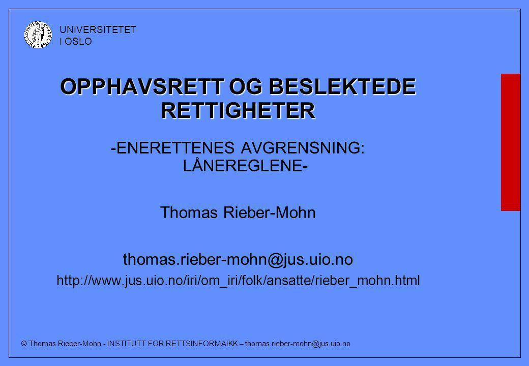 © Thomas Rieber-Mohn - INSTITUTT FOR RETTSINFORMAIKK – thomas.rieber-mohn@jus.uio.no UNIVERSITETET I OSLO OPPHAVSRETT OG BESLEKTEDE RETTIGHETER -ENERETTENES AVGRENSNING: LÅNEREGLENE- Thomas Rieber-Mohn thomas.rieber-mohn@jus.uio.no http://www.jus.uio.no/iri/om_iri/folk/ansatte/rieber_mohn.html