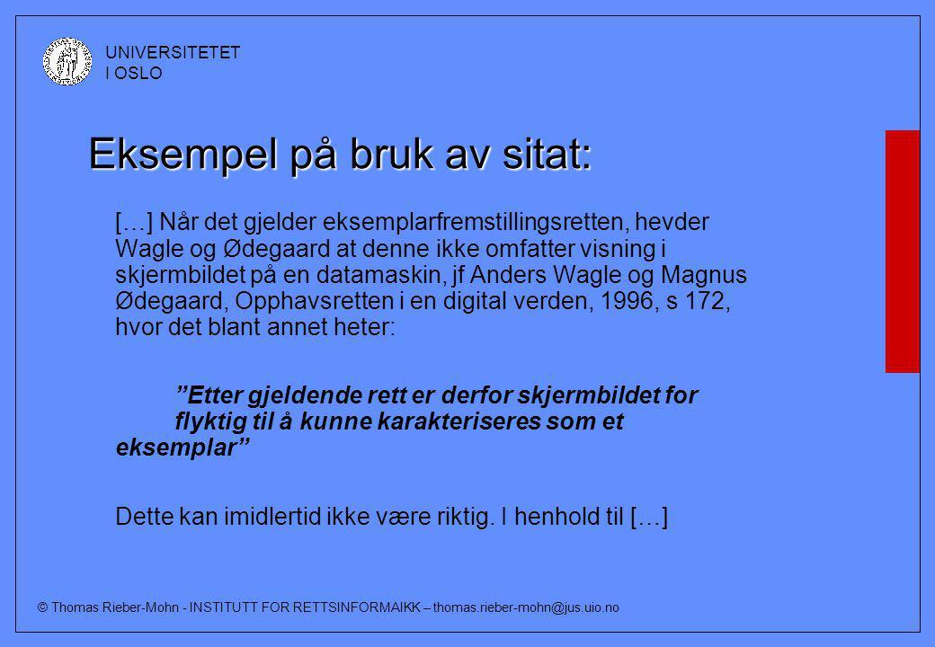 © Thomas Rieber-Mohn - INSTITUTT FOR RETTSINFORMAIKK – thomas.rieber-mohn@jus.uio.no UNIVERSITETET I OSLO Eksempel på bruk av sitat: […] Når det gjelder eksemplarfremstillingsretten, hevder Wagle og Ødegaard at denne ikke omfatter visning i skjermbildet på en datamaskin, jf Anders Wagle og Magnus Ødegaard, Opphavsretten i en digital verden, 1996, s 172, hvor det blant annet heter: Etter gjeldende rett er derfor skjermbildet for flyktig til å kunne karakteriseres som et eksemplar Dette kan imidlertid ikke være riktig.
