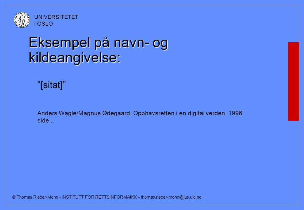 © Thomas Rieber-Mohn - INSTITUTT FOR RETTSINFORMAIKK – thomas.rieber-mohn@jus.uio.no UNIVERSITETET I OSLO Eksempel på navn- og kildeangivelse: [sitat] Anders Wagle/Magnus Ødegaard, Opphavsretten i en digital verden, 1996 side..