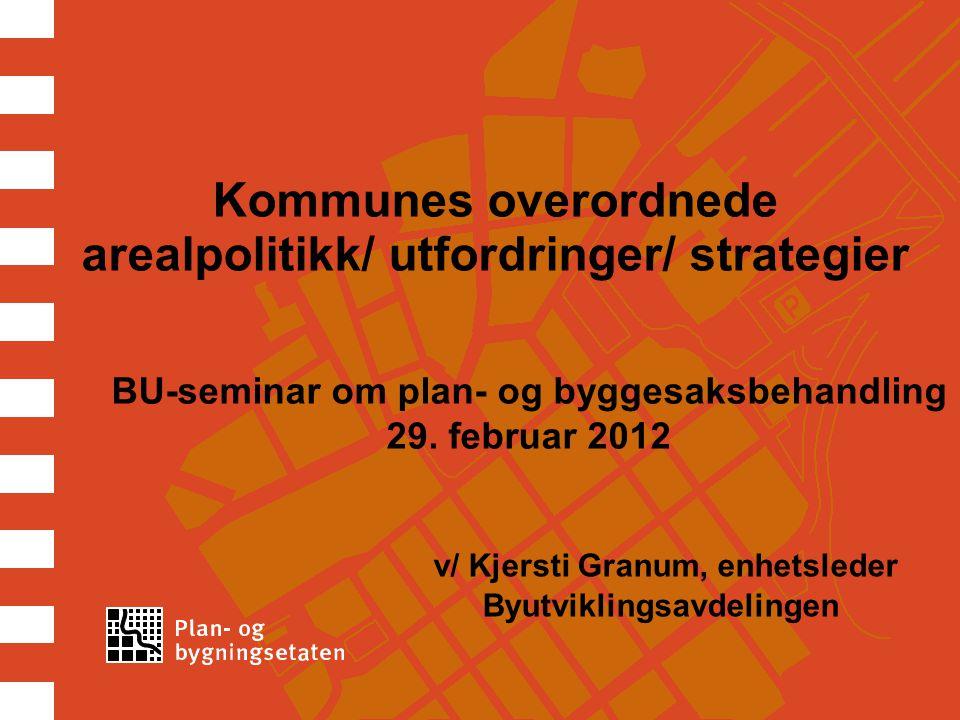 Kommunes overordnede arealpolitikk/ utfordringer/ strategier v/ Kjersti Granum, enhetsleder Byutviklingsavdelingen BU-seminar om plan- og byggesaksbehandling 29.