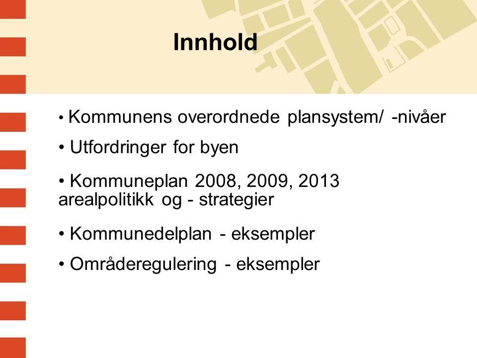 Innhold Kommunens overordnede plansystem/ -nivåer Utfordringer for byen Kommuneplan 2008, 2009, 2013 arealpolitikk og - strategier Kommunedelplan - eksempler Områderegulering - eksempler