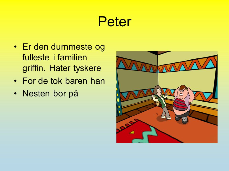 Peter Er den dummeste og fulleste i familien griffin.