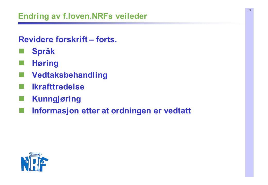 16 Endring av f.loven.NRFs veileder Revidere forskrift – forts. Språk Høring Vedtaksbehandling Ikrafttredelse Kunngjøring Informasjon etter at ordning