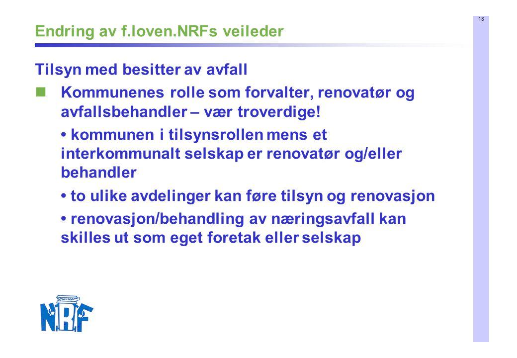 18 Endring av f.loven.NRFs veileder Tilsyn med besitter av avfall Kommunenes rolle som forvalter, renovatør og avfallsbehandler – vær troverdige! komm