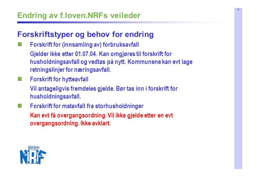 6 Endring av f.loven.NRFs veileder Forskriftstyper og behov for endring Forskrift for (innsamling av) forbruksavfall Gjelder ikke etter 01.07.04. Kan
