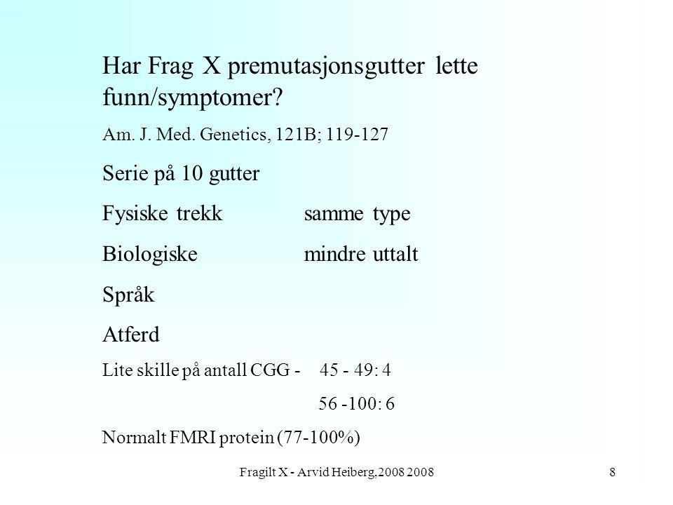 Fragilt X - Arvid Heiberg,2008 20089 Genetisk veiledning FRAX A Sykdom/tilstand Gutter/jenter - Fullmutasjon/premutasjon Voksne - Bærere - Fullmutasjon/premutasjon Intermediære alleler Fosterdiagnostikk Informasjonen er vanskelig - ikke alle skjønner alt.