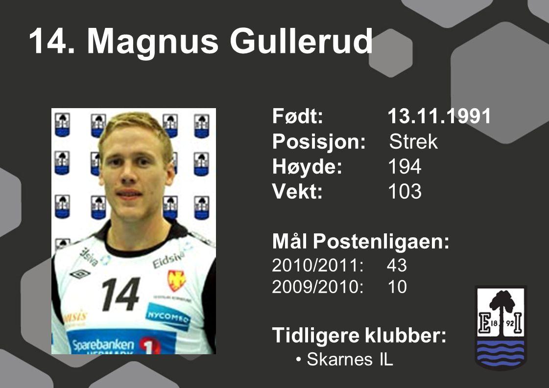 14. Magnus Gullerud Født: 13.11.1991 Posisjon: Strek Høyde:194 Vekt:103 Mål Postenligaen: 2010/2011: 43 2009/2010: 10 Tidligere klubber: Skarnes IL