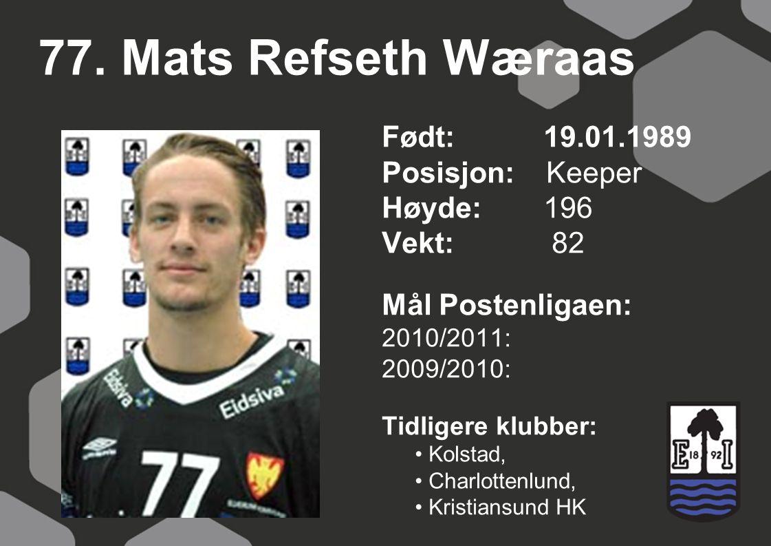 77. Mats Refseth Wæraas Født: 19.01.1989 Posisjon: Keeper Høyde:196 Vekt: 82 Mål Postenligaen: 2010/2011: 2009/2010: Tidligere klubber: Kolstad, Charl