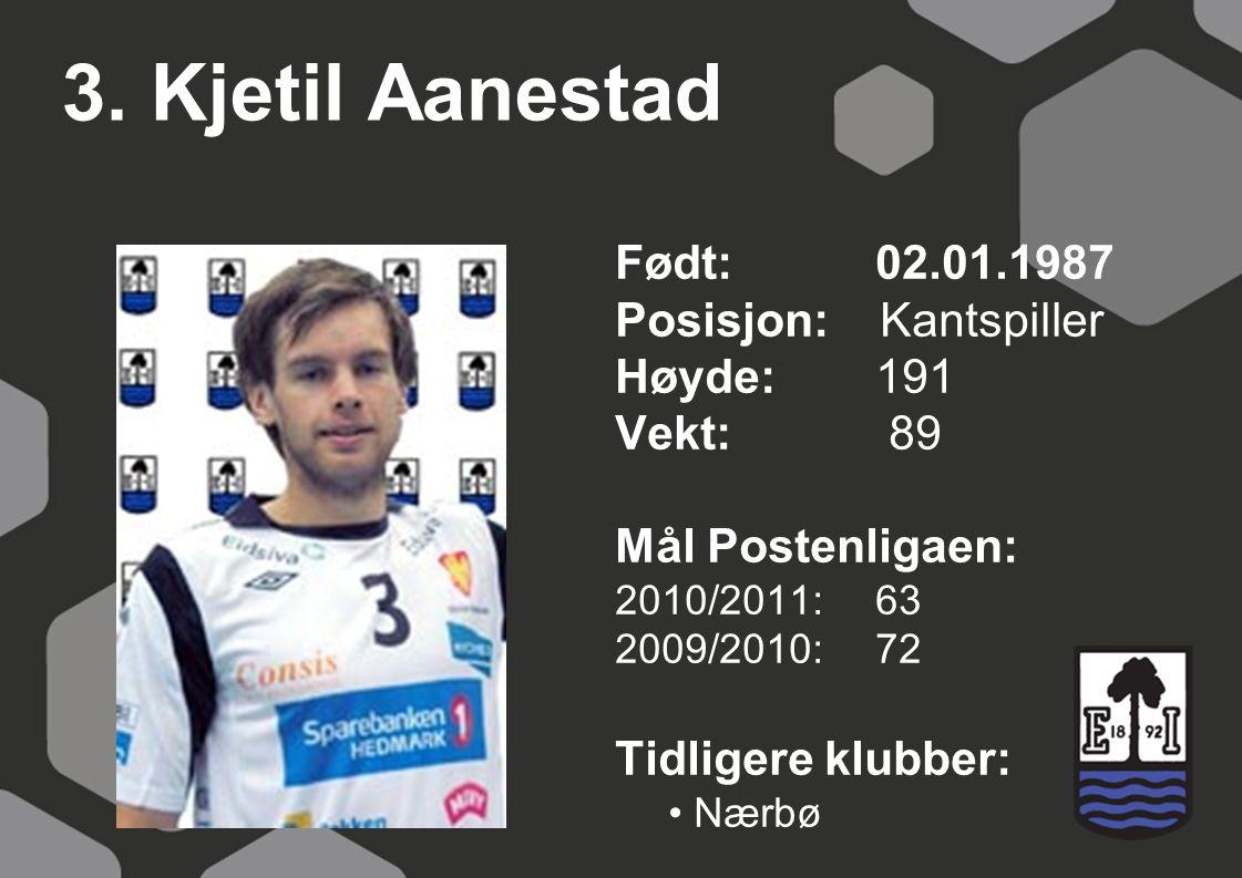 3. Kjetil Aanestad Født: 02.01.1987 Posisjon: Kantspiller Høyde:191 Vekt: 89 Mål Postenligaen: 2010/2011: 63 2009/2010: 72 Tidligere klubber: Nærbø