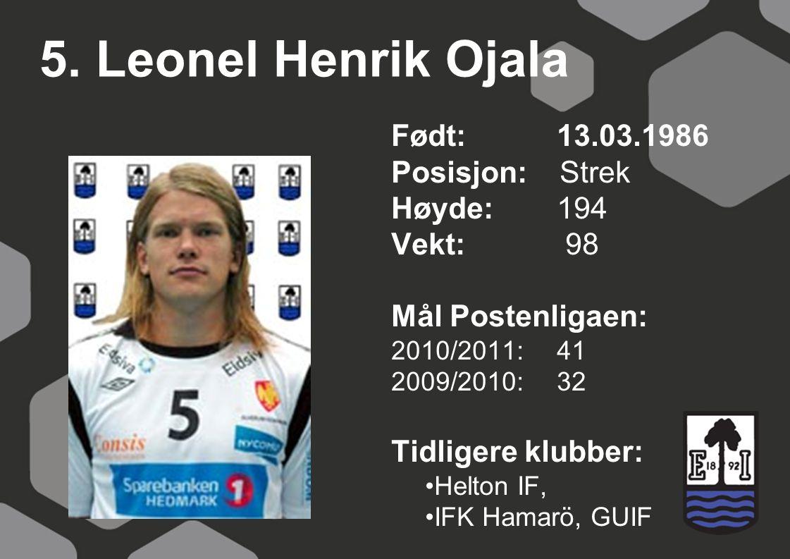 5. Leonel Henrik Ojala Født: 13.03.1986 Posisjon: Strek Høyde:194 Vekt: 98 Mål Postenligaen: 2010/2011: 41 2009/2010: 32 Tidligere klubber: Helton IF,