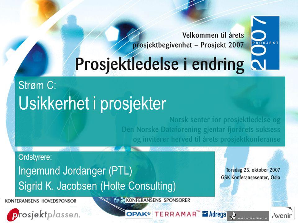 Strøm C: Usikkerhet i prosjekter Ordstyrere: Ingemund Jordanger (PTL) Sigrid K. Jacobsen (Holte Consulting)