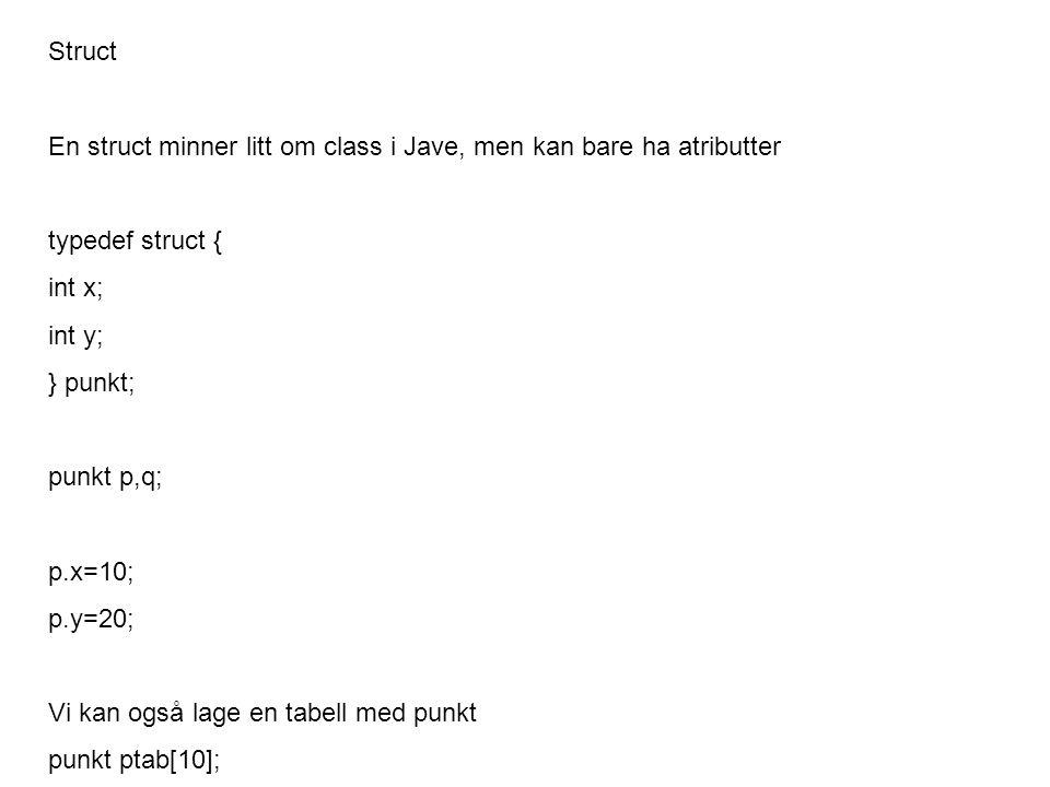 Struct En struct minner litt om class i Jave, men kan bare ha atributter typedef struct { int x; int y; } punkt; punkt p,q; p.x=10; p.y=20; Vi kan også lage en tabell med punkt punkt ptab[10];