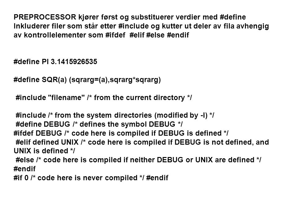 PREPROCESSOR kjører først og substituerer verdier med #define Inkluderer filer som står etter #include og kutter ut deler av fila avhengig av kontrollelementer som #ifdef #elif #else #endif #define PI 3.1415926535 #define SQR(a) (sqrarg=(a),sqrarg*sqrarg) #include filename /* from the current directory */ #include /* from the system directories (modified by -I) */ #define DEBUG /* defines the symbol DEBUG */ #ifdef DEBUG /* code here is compiled if DEBUG is defined */ #elif defined UNIX /* code here is compiled if DEBUG is not defined, and UNIX is defined */ #else /* code here is compiled if neither DEBUG or UNIX are defined */ #endif #if 0 /* code here is never compiled */ #endif