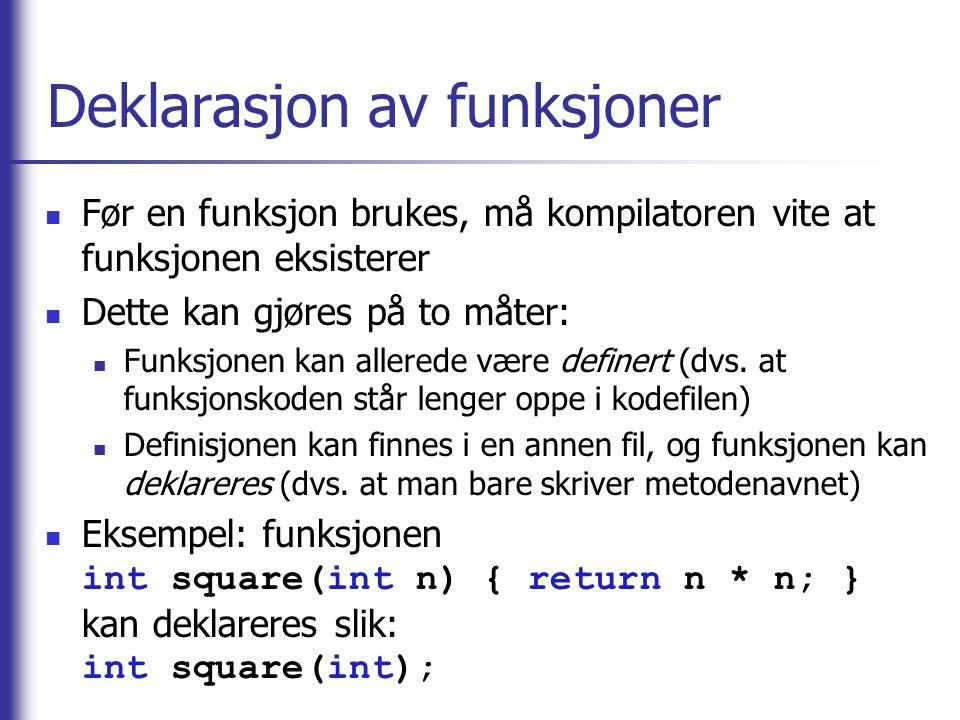 Deklarasjon av funksjoner Før en funksjon brukes, må kompilatoren vite at funksjonen eksisterer Dette kan gjøres på to måter: Funksjonen kan allerede