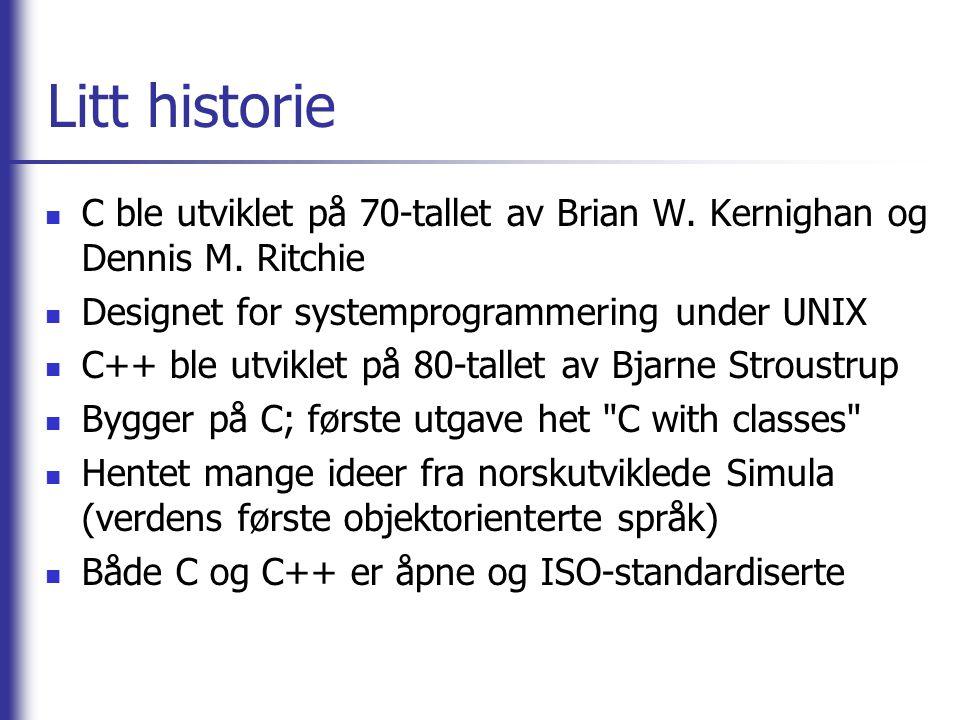 Litt historie C ble utviklet på 70-tallet av Brian W. Kernighan og Dennis M. Ritchie Designet for systemprogrammering under UNIX C++ ble utviklet på 8