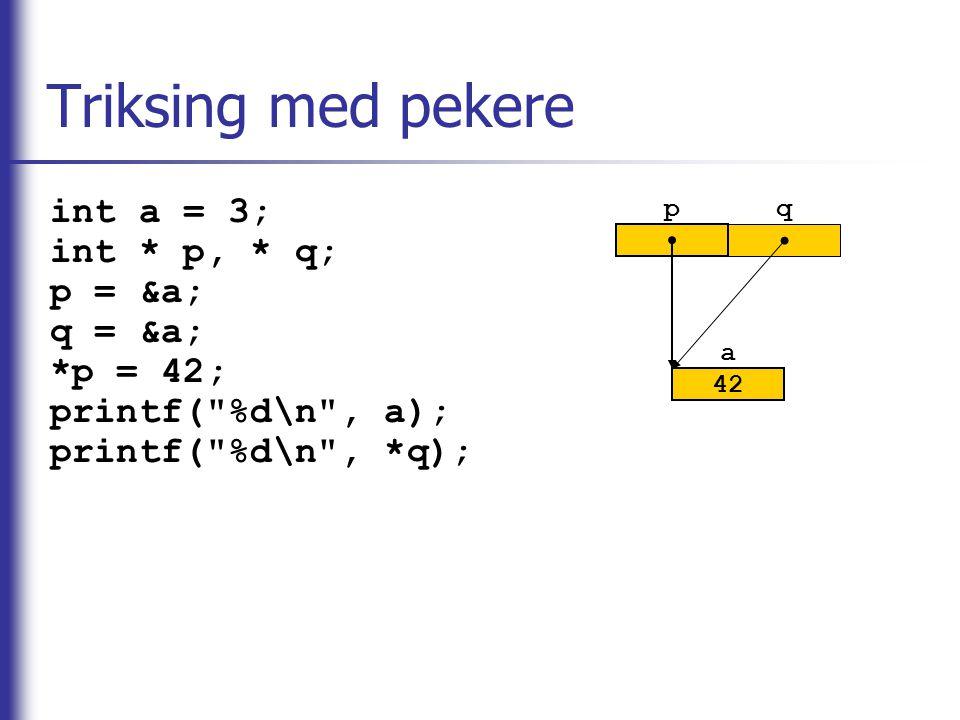 pq Triksing med pekere int a = 3; int * p, * q; p = &a; q = &a; *p = 42; printf(