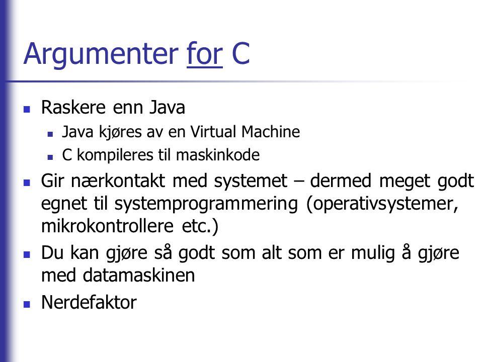 Argumenter for C Raskere enn Java Java kjøres av en Virtual Machine C kompileres til maskinkode Gir nærkontakt med systemet – dermed meget godt egnet