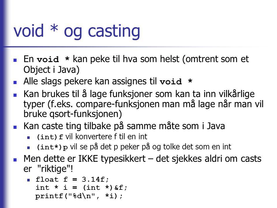 void * og casting En void * kan peke til hva som helst (omtrent som et Object i Java) Alle slags pekere kan assignes til void * Kan brukes til å lage
