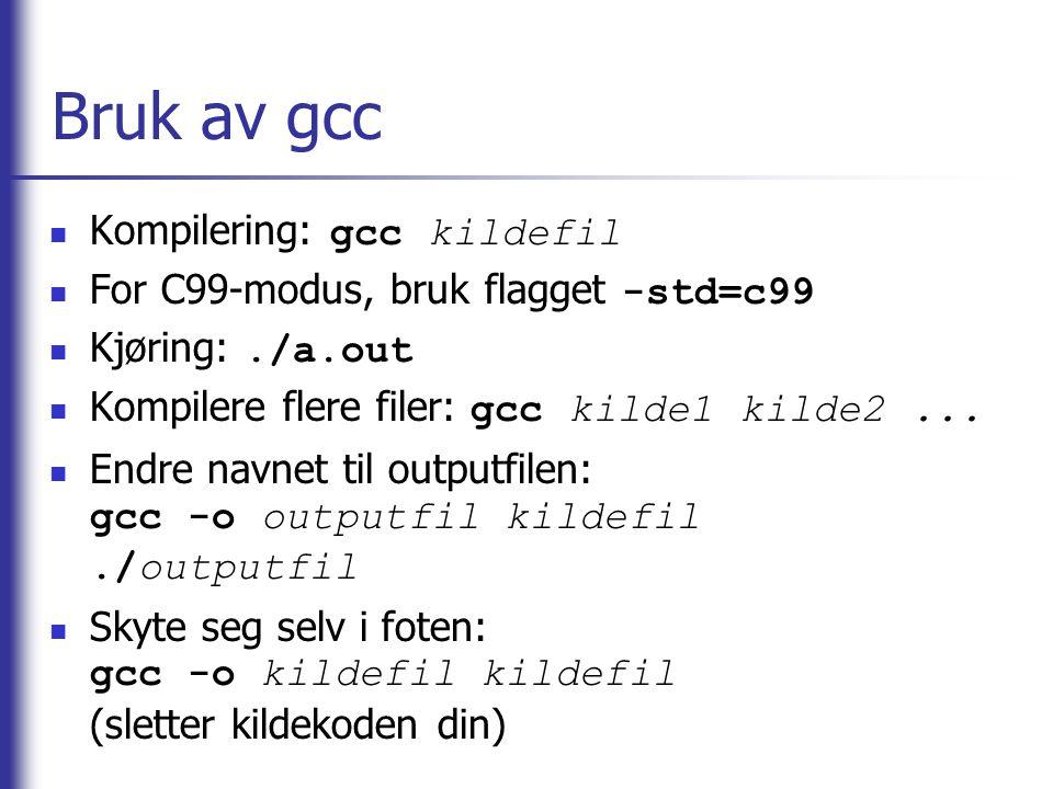 Bruk av gcc Kompilering: gcc kildefil For C99-modus, bruk flagget -std=c99 Kjøring:./a.out Kompilere flere filer: gcc kilde1 kilde2... Endre navnet ti