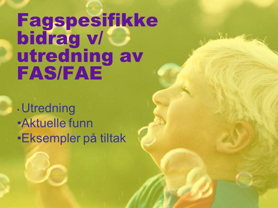 Fagspesifikke bidrag v/ utredning av FAS/FAE Utredning Aktuelle funn Eksempler på tiltak