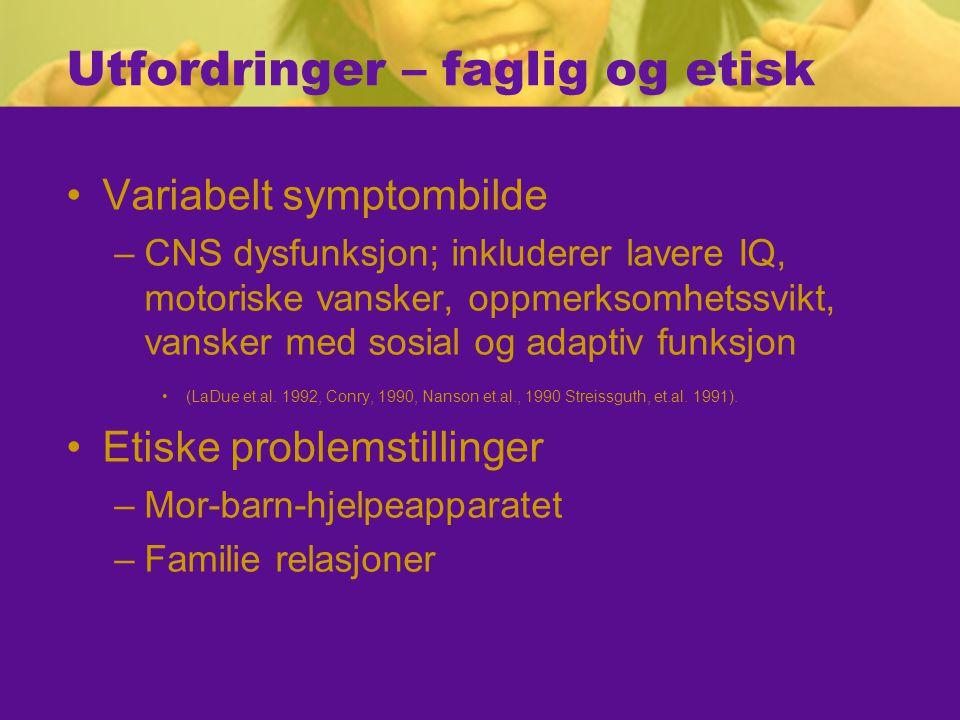 Utfordringer – faglig og etisk Variabelt symptombilde –CNS dysfunksjon; inkluderer lavere IQ, motoriske vansker, oppmerksomhetssvikt, vansker med sosial og adaptiv funksjon (LaDue et.al.