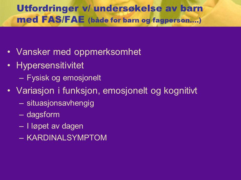 Utfordringer v/ undersøkelse av barn med FAS/FAE (både for barn og fagperson….)  Vansker med oppmerksomhet Hypersensitivitet –Fysisk og emosjonelt Variasjon i funksjon, emosjonelt og kognitivt –situasjonsavhengig –dagsform –I løpet av dagen –KARDINALSYMPTOM