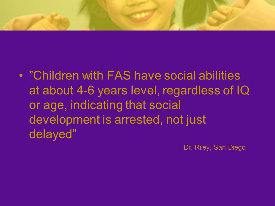 """Children with FAS have social abilities at about 4-6 years level, regardless of IQ or age, indicating that social development is arrested, not just d"