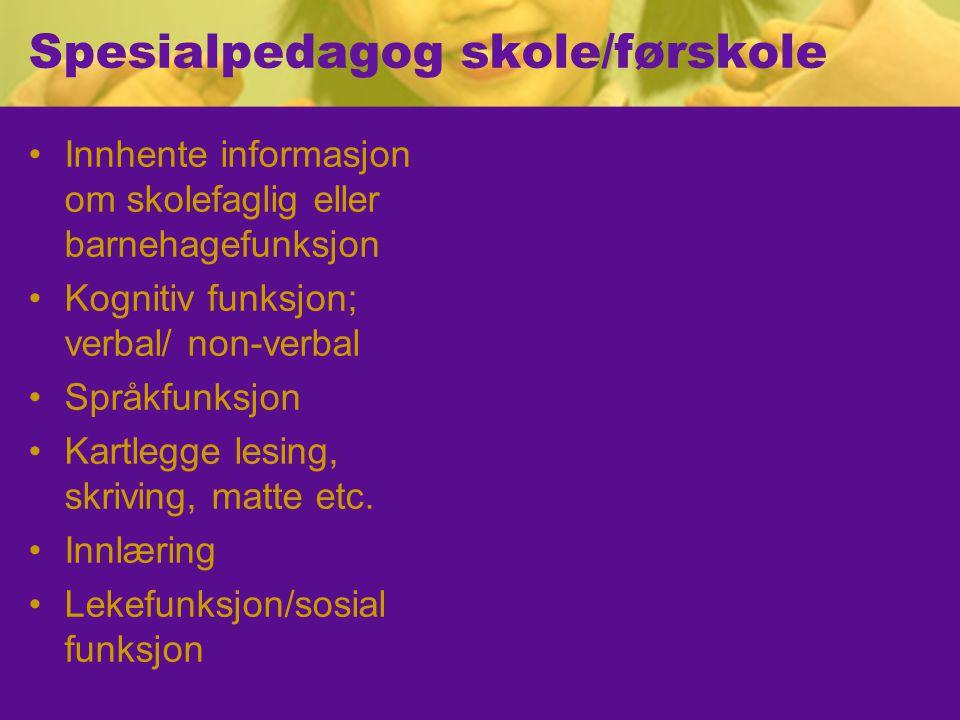 Spesialpedagog skole/førskole Innhente informasjon om skolefaglig eller barnehagefunksjon Kognitiv funksjon; verbal/ non-verbal Språkfunksjon Kartlegge lesing, skriving, matte etc.