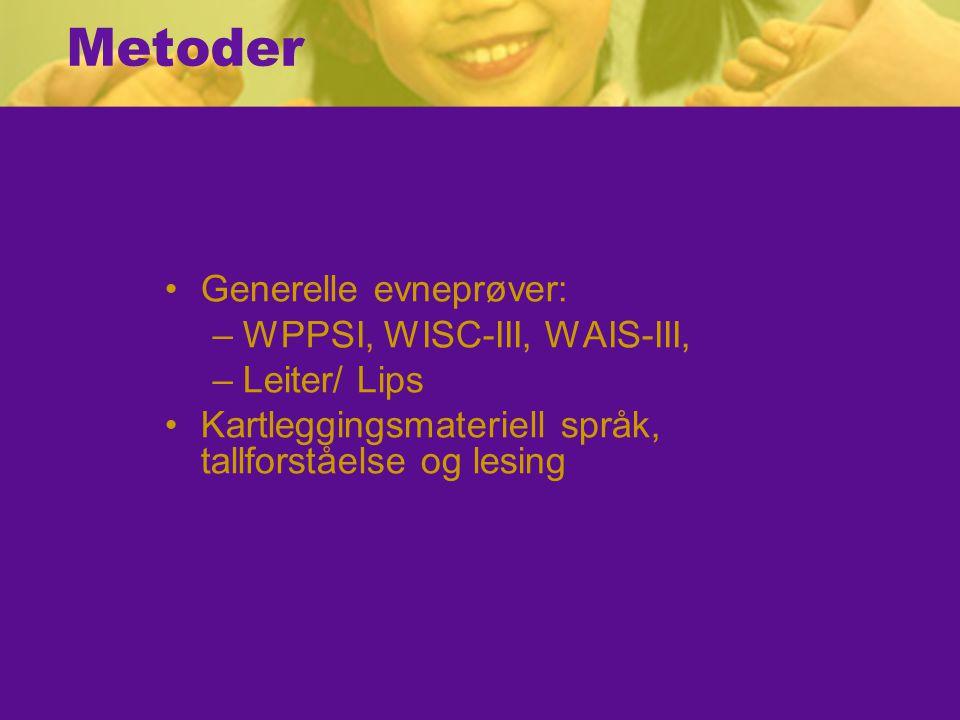 Metoder Generelle evneprøver: –WPPSI, WISC-III, WAIS-III, –Leiter/ Lips Kartleggingsmateriell språk, tallforståelse og lesing