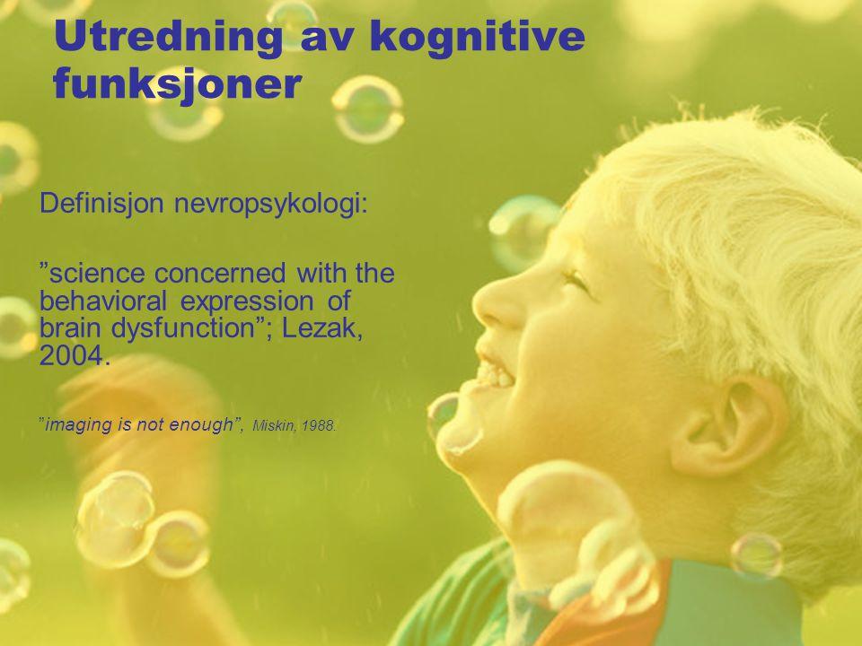Utredning av kognitive funksjoner Definisjon nevropsykologi: science concerned with the behavioral expression of brain dysfunction ; Lezak, 2004.