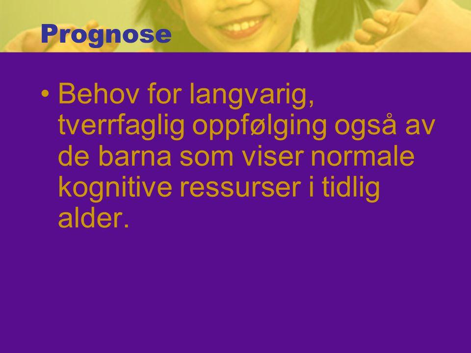 Prognose Behov for langvarig, tverrfaglig oppfølging også av de barna som viser normale kognitive ressurser i tidlig alder.