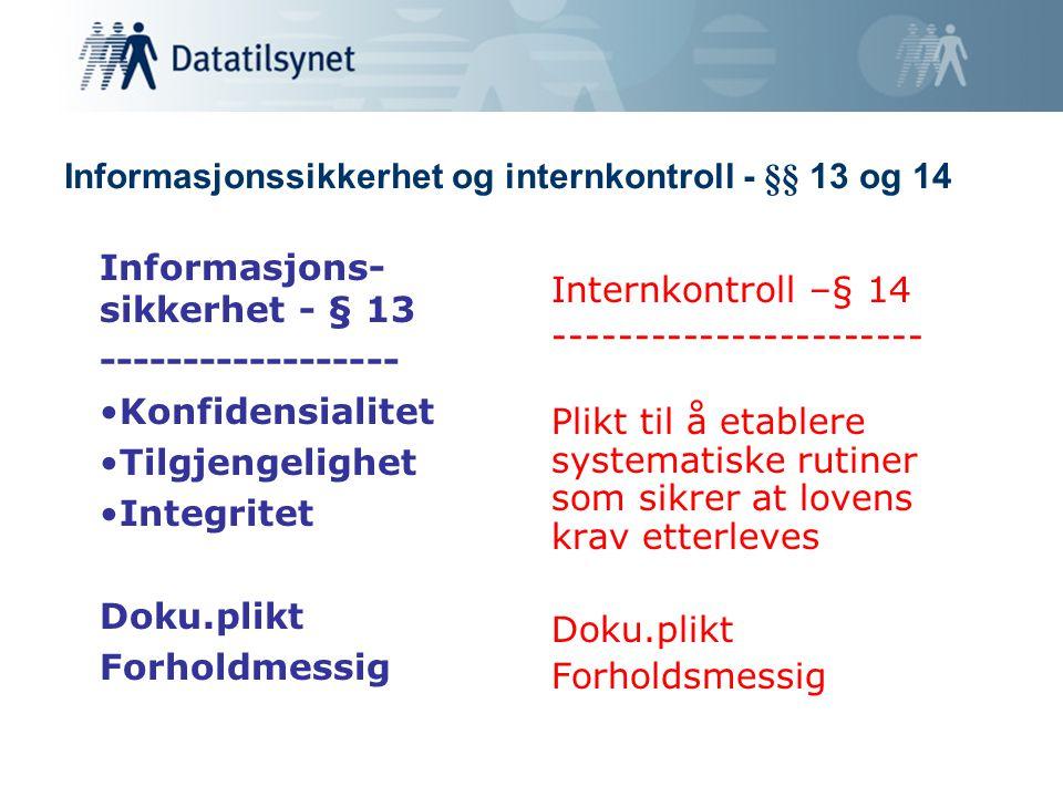 Informasjonssikkerhet og internkontroll - §§ 13 og 14 Informasjons- sikkerhet - § 13 ------------------ Konfidensialitet Tilgjengelighet Integritet Doku.plikt Forholdmessig Internkontroll –§ 14 ----------------------- Plikt til å etablere systematiske rutiner som sikrer at lovens krav etterleves Doku.plikt Forholdsmessig