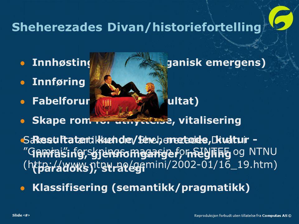 Slide 19Reproduksjon forbudt uten tillatelse fra Computas AS © Sheherezades Divan/historiefortelling Innhøsting (intervju, organisk emergens) Innføring Fabelforum (fjelltur, resultat) Skape rom for utnyttelse, vitalisering Resultater: kunde/lev., metode, kultur - innfasing, gjennomganger, megling (paradoks), strategi Klassifisering (semantikk/pragmatikk) (http://www.ntnu.no/gemini/2002-01/16_19.htm) Sakset fra artikkel om Sheherezades Divan i Gemini , forsknings-magasin for SINTEF og NTNU