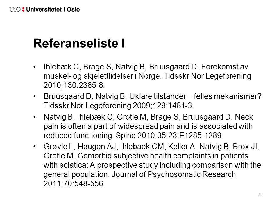 16 Referanseliste I Ihlebæk C, Brage S, Natvig B, Bruusgaard D. Forekomst av muskel- og skjelettlidelser i Norge. Tidsskr Nor Legeforening 2010;130:23