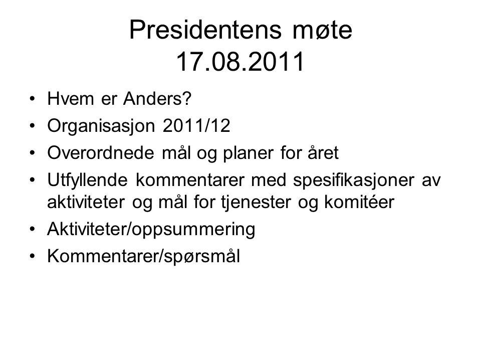 Presidentens møte 17.08.2011 Hvem er Anders? Organisasjon 2011/12 Overordnede mål og planer for året Utfyllende kommentarer med spesifikasjoner av akt