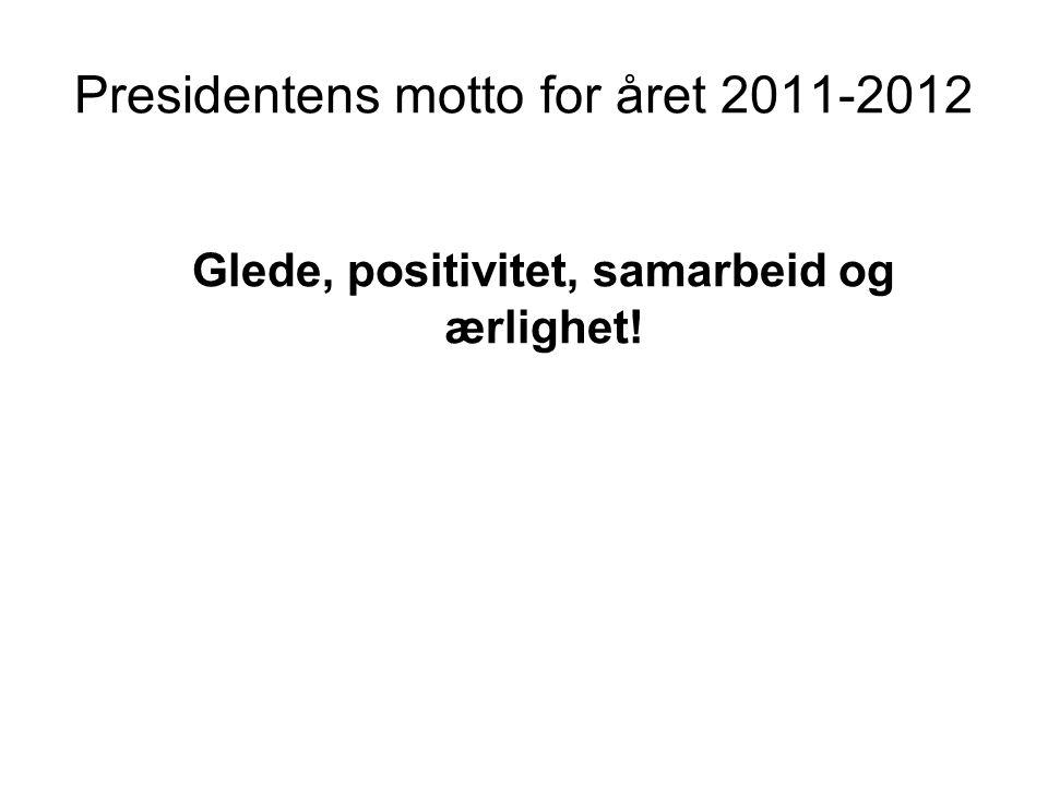 Presidentens motto for året 2011-2012 Glede, positivitet, samarbeid og ærlighet!