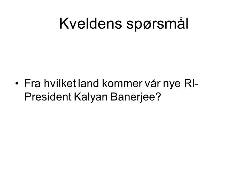 Kveldens spørsmål Fra hvilket land kommer vår nye RI- President Kalyan Banerjee?