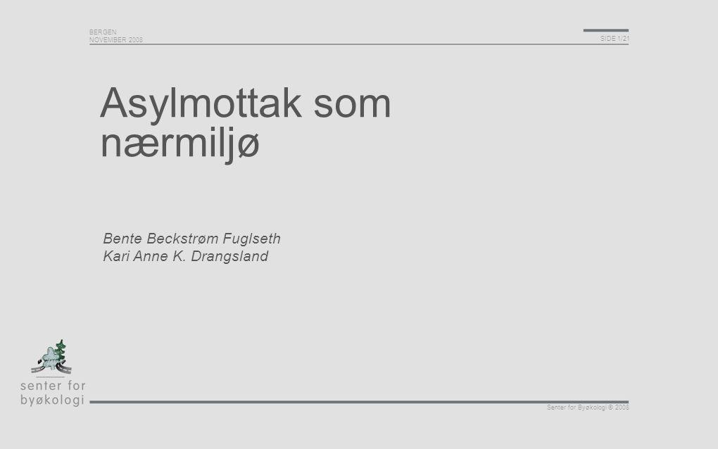 BERGEN NOVEMBER 2008 SIDE 1/21 Senter for Byøkologi © 2008 Asylmottak som nærmiljø Bente Beckstrøm Fuglseth Kari Anne K. Drangsland