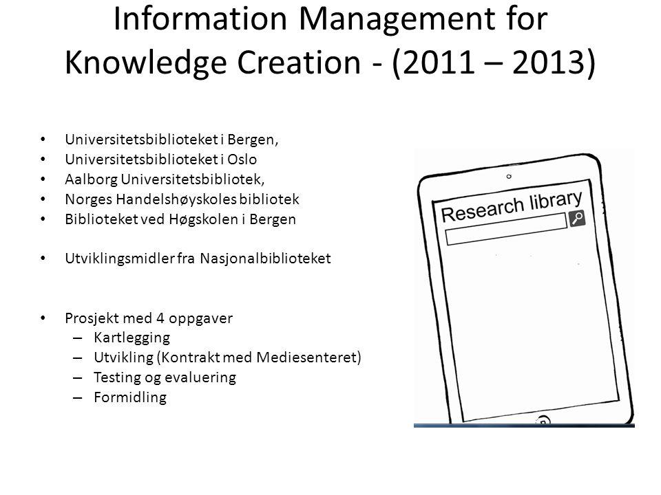 Information Management for Knowledge Creation - (2011 – 2013) Universitetsbiblioteket i Bergen, Universitetsbiblioteket i Oslo Aalborg Universitetsbib